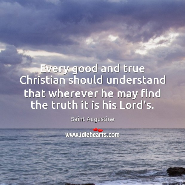 Every good and true Christian should understand that wherever he may find Saint Augustine Picture Quote