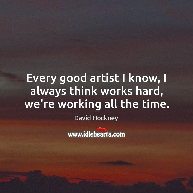 Every good artist I know, I always think works hard, we're working all the time. David Hockney Picture Quote