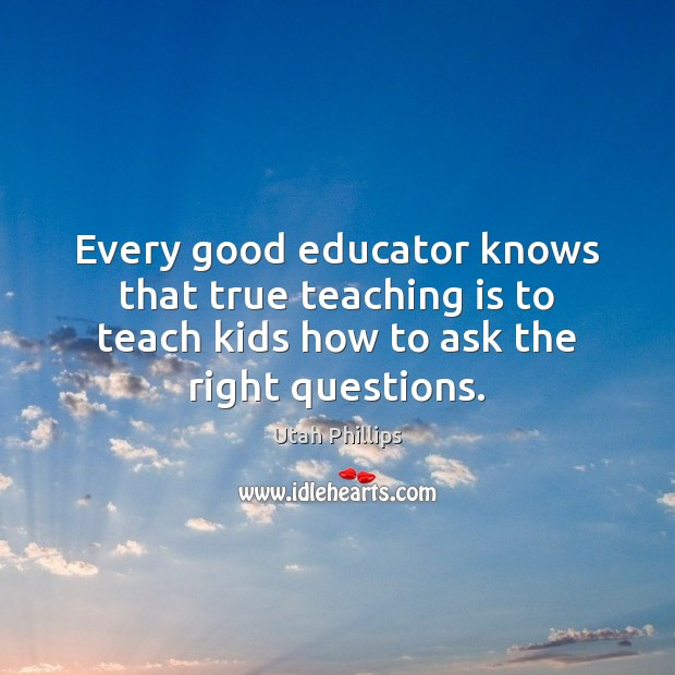 Every good educator knows that true teaching is to teach kids how Teaching Quotes Image