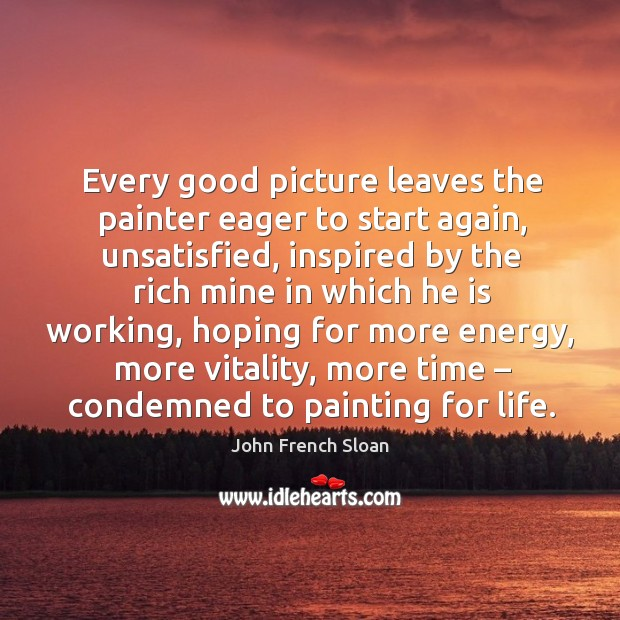 Every good picture leaves the painter eager to start again, unsatisfied Image