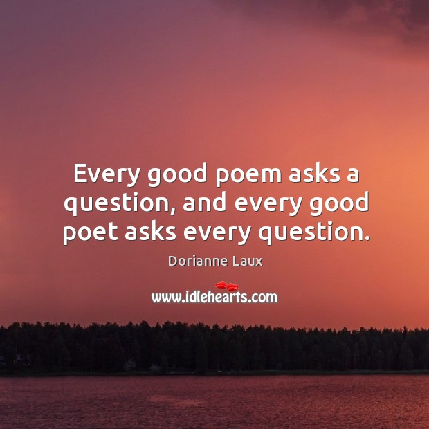 Every good poem asks a question, and every good poet asks every question. Image