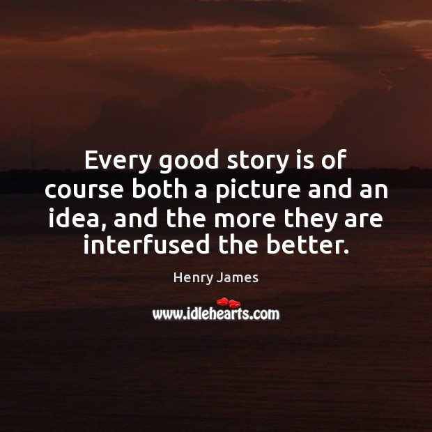 Every good story is of course both a picture and an idea, Henry James Picture Quote