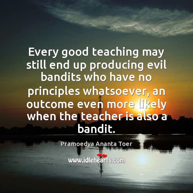 Every good teaching may still end up producing evil bandits who have Teacher Quotes Image