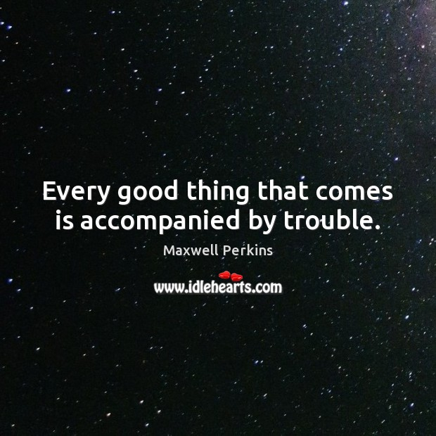 Every good thing that comes is accompanied by trouble. Image