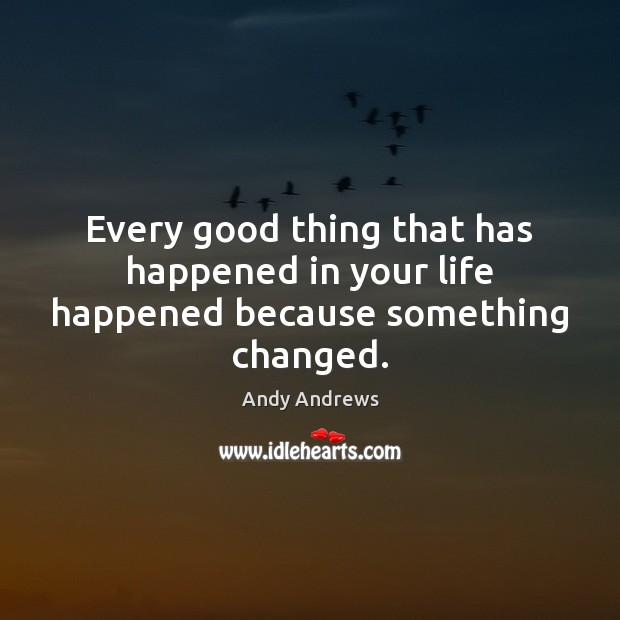 Every good thing that has happened in your life happened because something changed. Andy Andrews Picture Quote