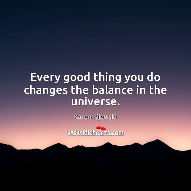 Every good thing you do changes the balance in the universe. Karen Kijewski Picture Quote