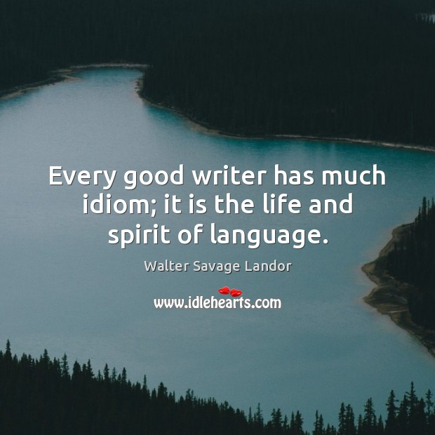 Every good writer has much idiom; it is the life and spirit of language. Walter Savage Landor Picture Quote