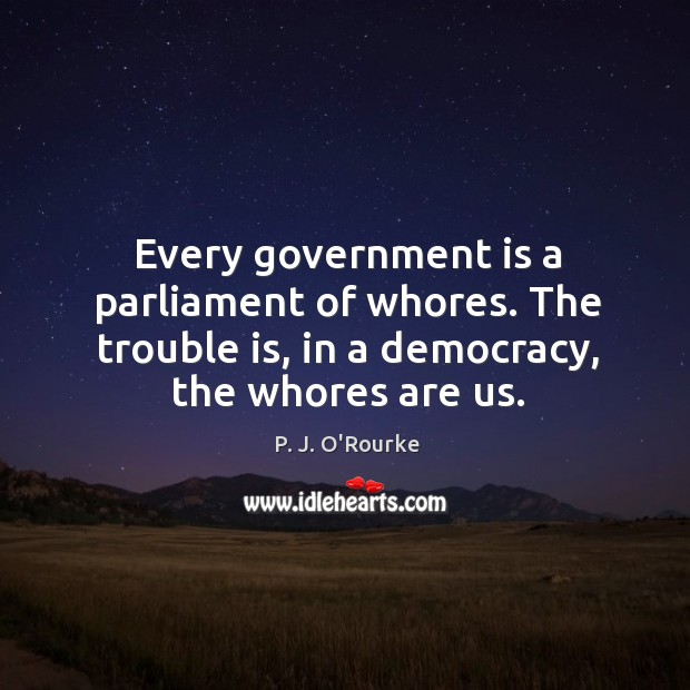 Image, Every government is a parliament of whores. The trouble is, in a