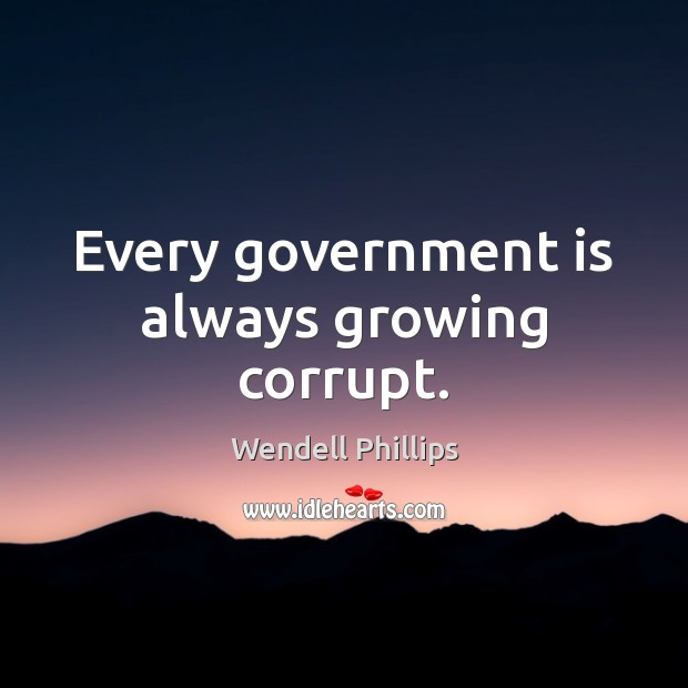 Every government is always growing corrupt. Wendell Phillips Picture Quote