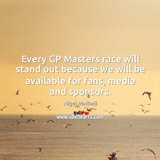 Every gp masters race will stand out because we will be available for fans, media and sponsors. Nigel Mansell Picture Quote