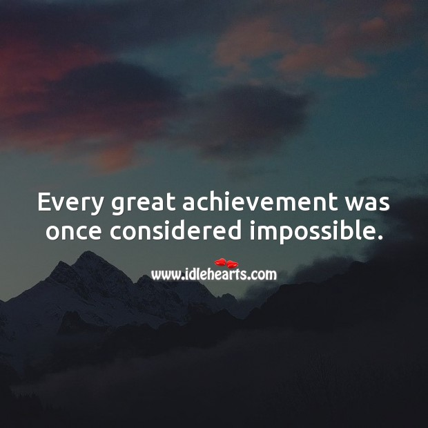 Every great achievement was once considered impossible. Image