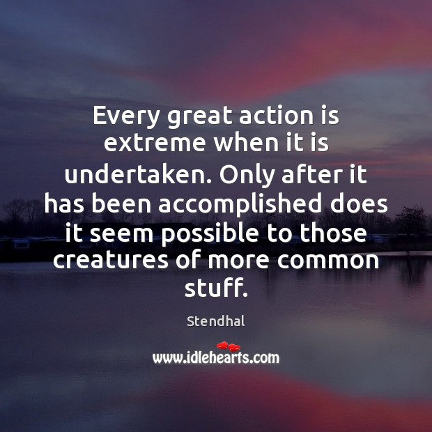 Image, Every great action is extreme when it is undertaken. Only after it