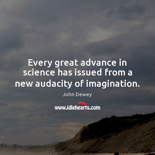 Every great advance in science has issued from a new audacity of imagination. John Dewey Picture Quote