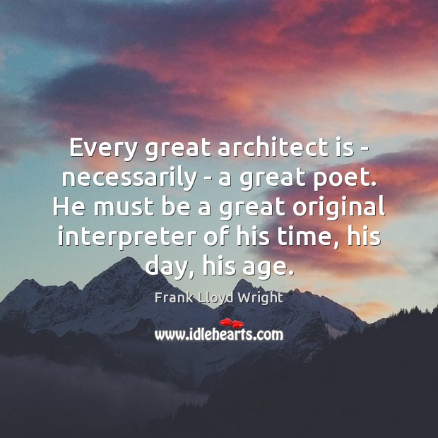 Every great architect is – necessarily – a great poet. He must Frank Lloyd Wright Picture Quote