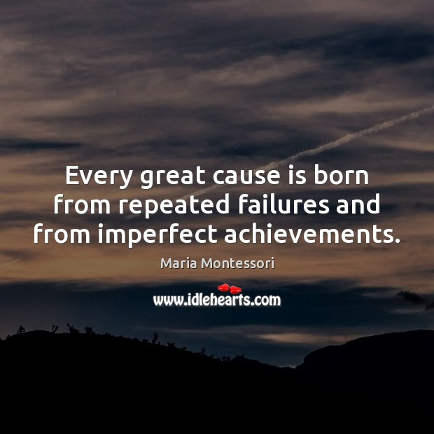 Every great cause is born from repeated failures and from imperfect achievements. Image