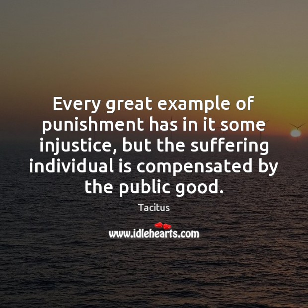 Tacitus Picture Quote image saying: Every great example of punishment has in it some injustice, but the