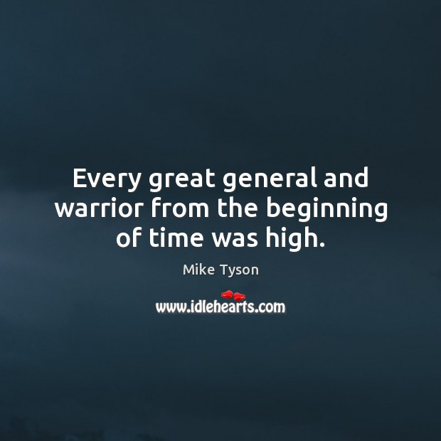 Every great general and warrior from the beginning of time was high. Mike Tyson Picture Quote