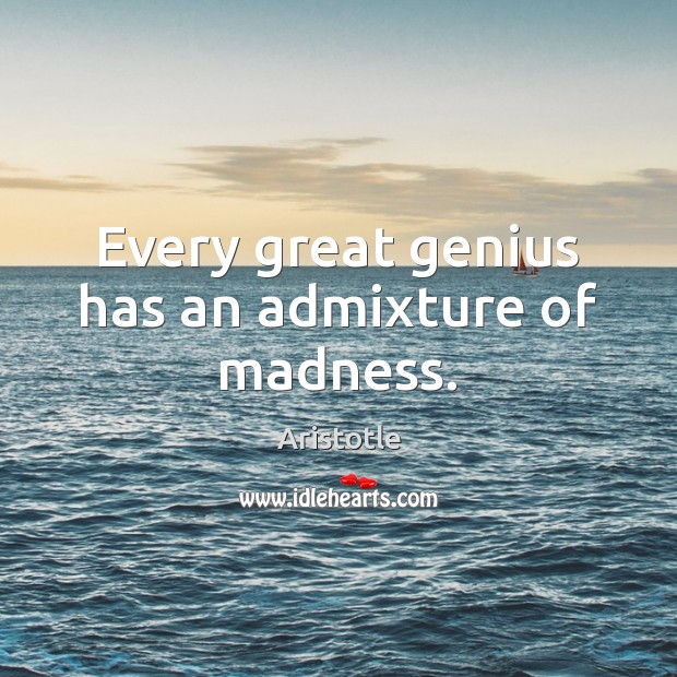 Every great genius has an admixture of madness. Image