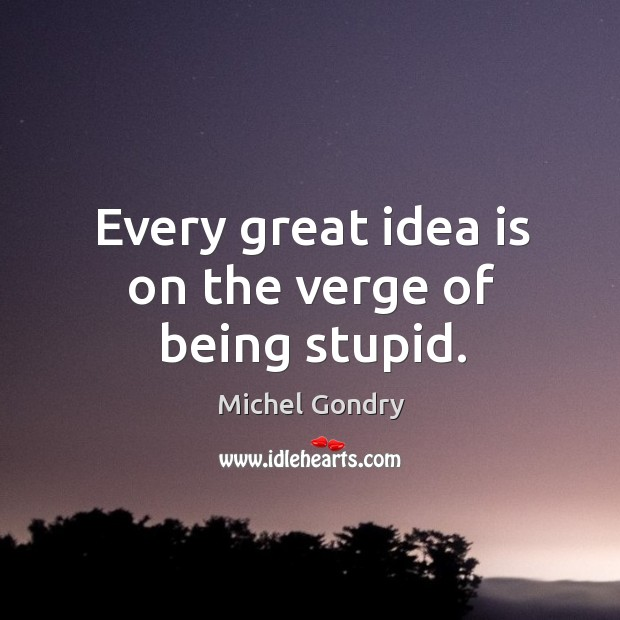 Every great idea is on the verge of being stupid. Image