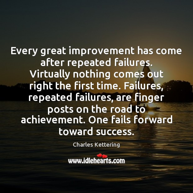 Every great improvement has come after repeated failures. Virtually nothing comes out Charles Kettering Picture Quote