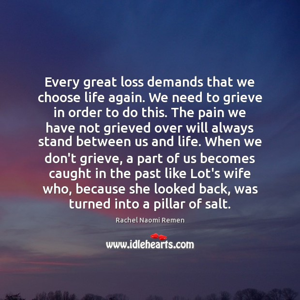 Every great loss demands that we choose life again. We need to Rachel Naomi Remen Picture Quote