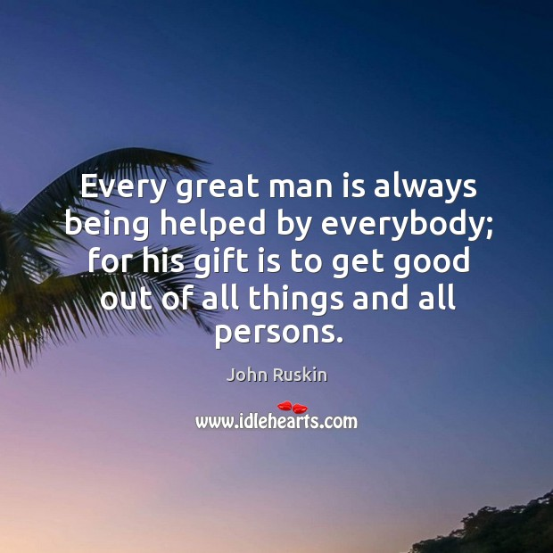 Every great man is always being helped by everybody; for his gift is to get good out of all things and all persons. Image