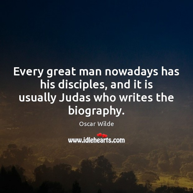 Image, Every great man nowadays has his disciples, and it is usually Judas