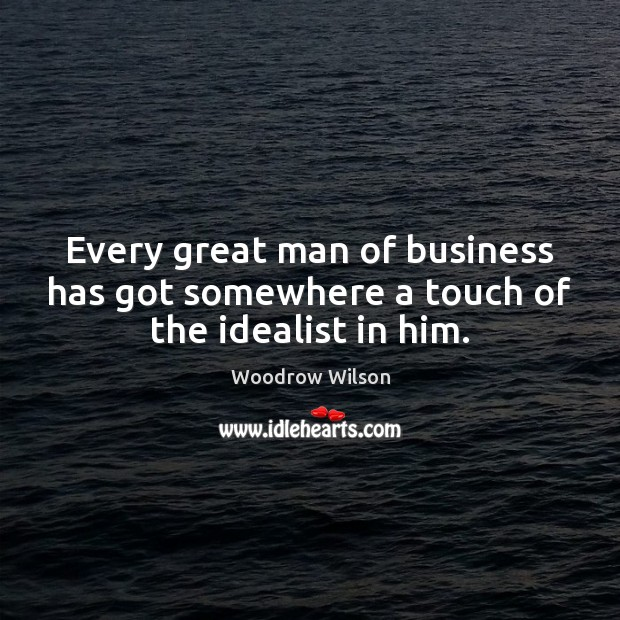 Image, Every great man of business has got somewhere a touch of the idealist in him.
