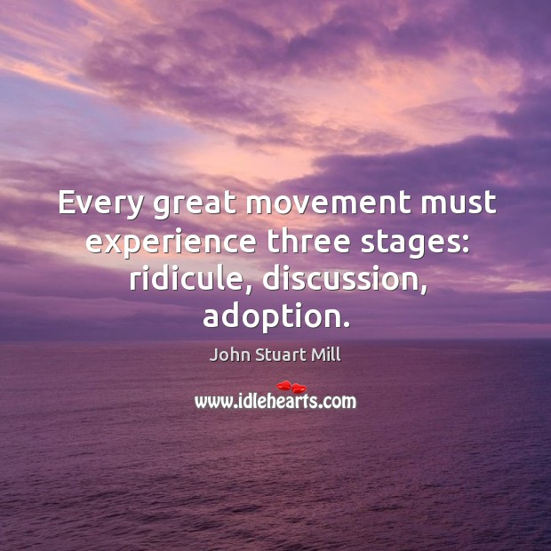 Every great movement must experience three stages: ridicule, discussion, adoption. Image