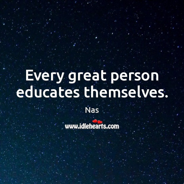 Every great person educates themselves. Nas Picture Quote