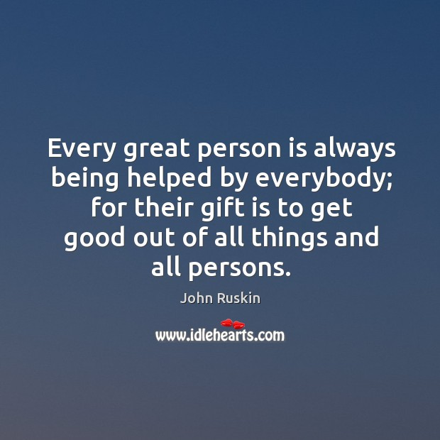 Image, Every great person is always being helped by everybody; for their gift is to get good out of all things and all persons.