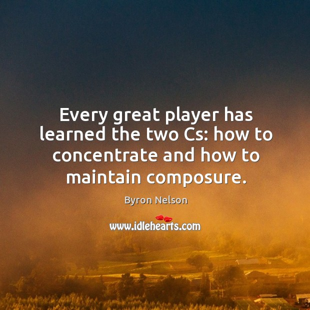 Image, Every great player has learned the two cs: how to concentrate and how to maintain composure.