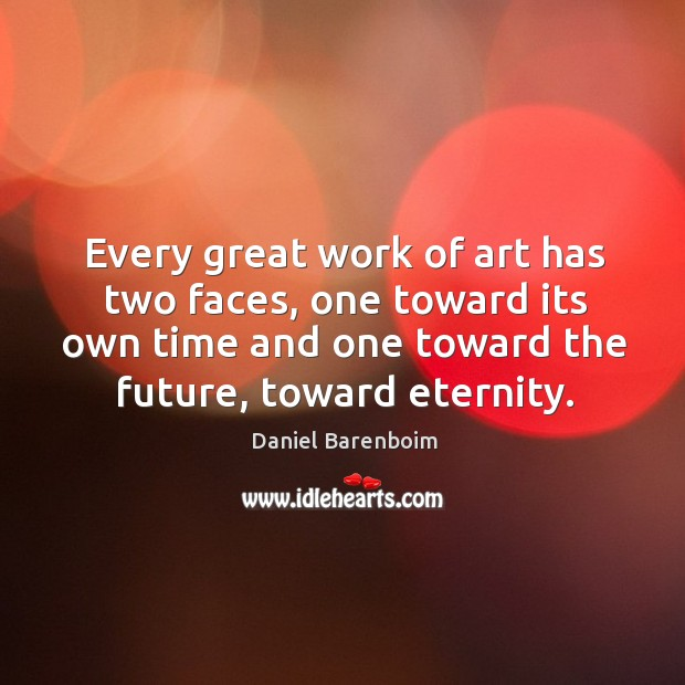 Image, Every great work of art has two faces, one toward its own time and one toward the future, toward eternity.