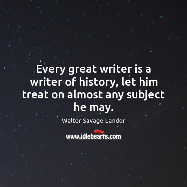 Every great writer is a writer of history, let him treat on almost any subject he may. Walter Savage Landor Picture Quote