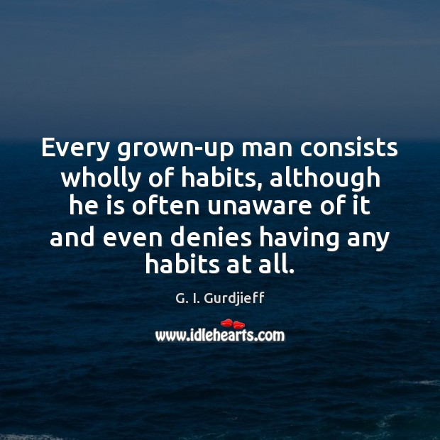 Every grown-up man consists wholly of habits, although he is often unaware G. I. Gurdjieff Picture Quote