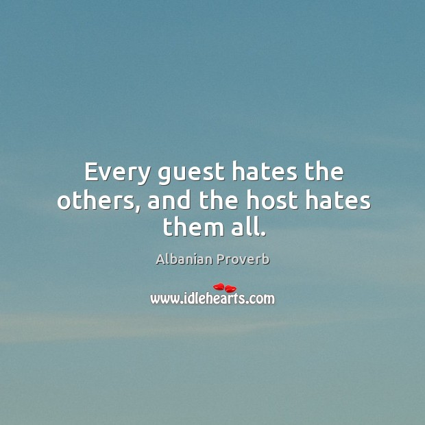 Every guest hates the others, and the host hates them all. Albanian Proverbs Image
