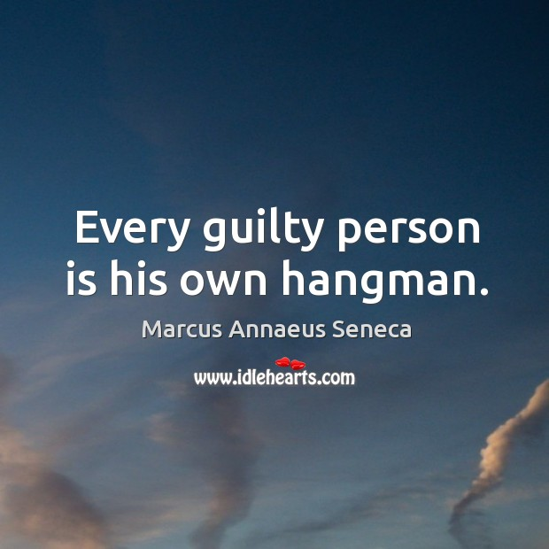 Every guilty person is his own hangman. Marcus Annaeus Seneca Picture Quote