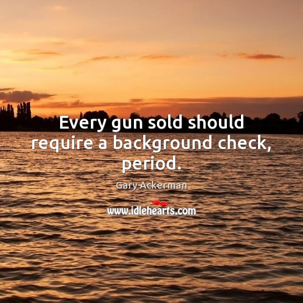 Image, Every gun sold should require a background check, period.