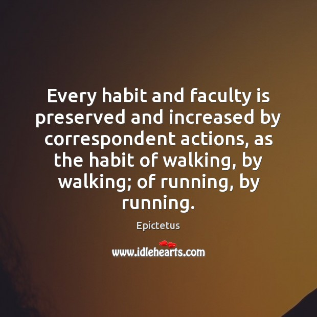 Image, Every habit and faculty is preserved and increased by correspondent actions, as