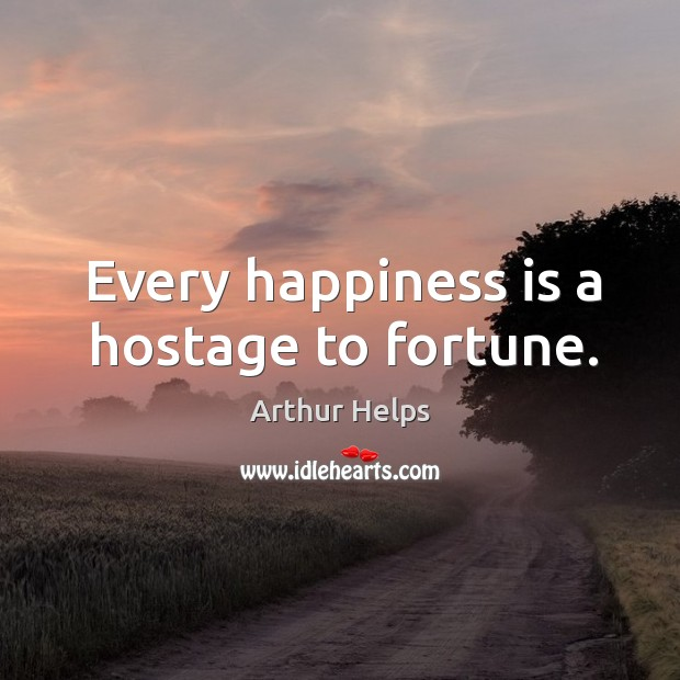 Image, Every happiness is a hostage to fortune.