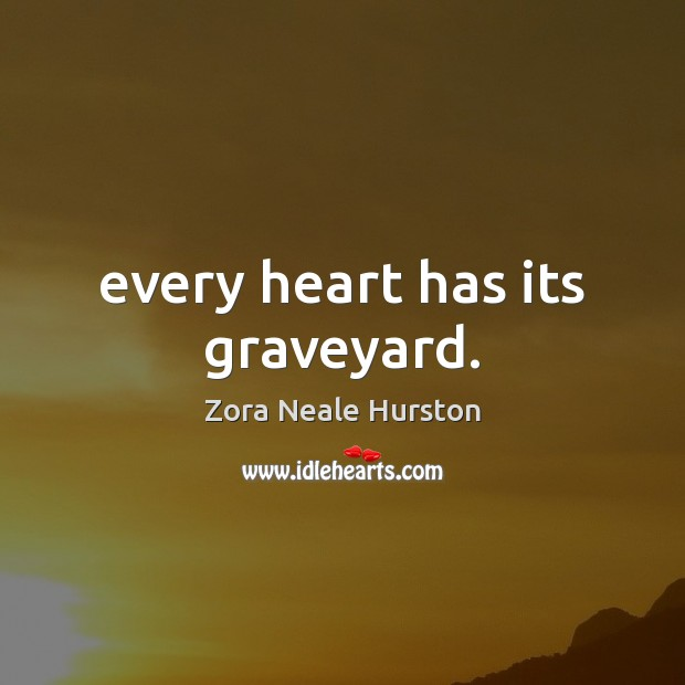 Every heart has its graveyard. Image