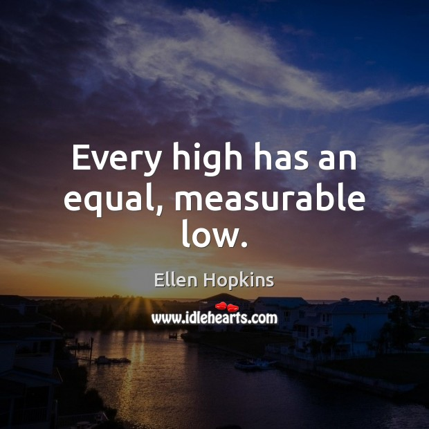 Every high has an equal, measurable low. Ellen Hopkins Picture Quote
