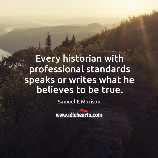 Every historian with professional standards speaks or writes what he believes to be true. Image