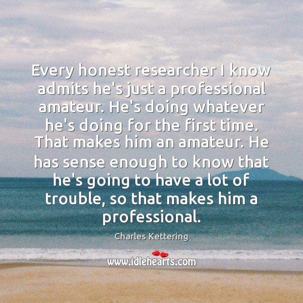 Every honest researcher I know admits he's just a professional amateur. He's Image