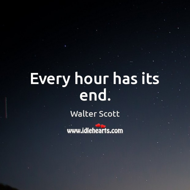 Every hour has its end. Walter Scott Picture Quote
