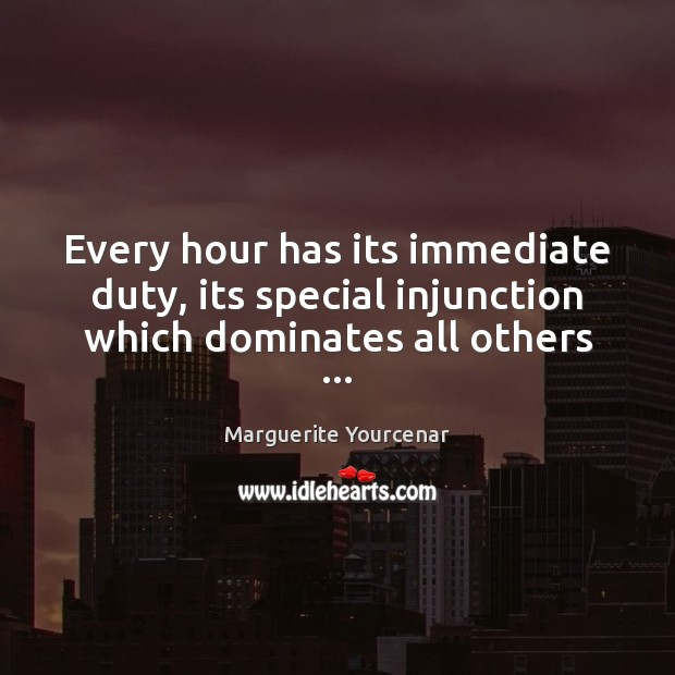 Every hour has its immediate duty, its special injunction which dominates all others … Marguerite Yourcenar Picture Quote