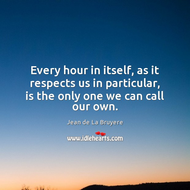 Every hour in itself, as it respects us in particular, is the Jean de La Bruyere Picture Quote