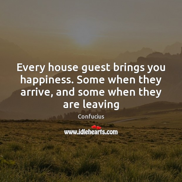 Image, Every house guest brings you happiness. Some when they arrive, and some
