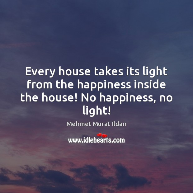 Image, Every house takes its light from the happiness inside the house! No happiness, no light!