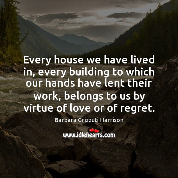 Image, Every house we have lived in, every building to which our hands